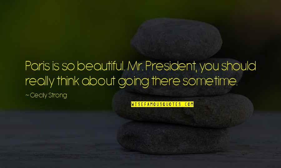 Cecily Strong Best Quotes By Cecily Strong: Paris is so beautiful. Mr. President, you should