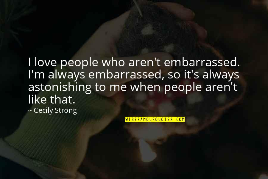 Cecily Strong Best Quotes By Cecily Strong: I love people who aren't embarrassed. I'm always