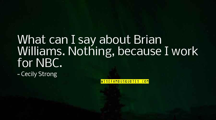 Cecily Strong Best Quotes By Cecily Strong: What can I say about Brian Williams. Nothing,