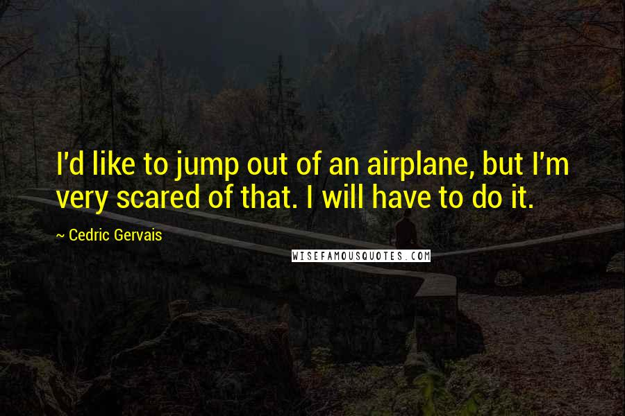 Cedric Gervais quotes: I'd like to jump out of an airplane, but I'm very scared of that. I will have to do it.