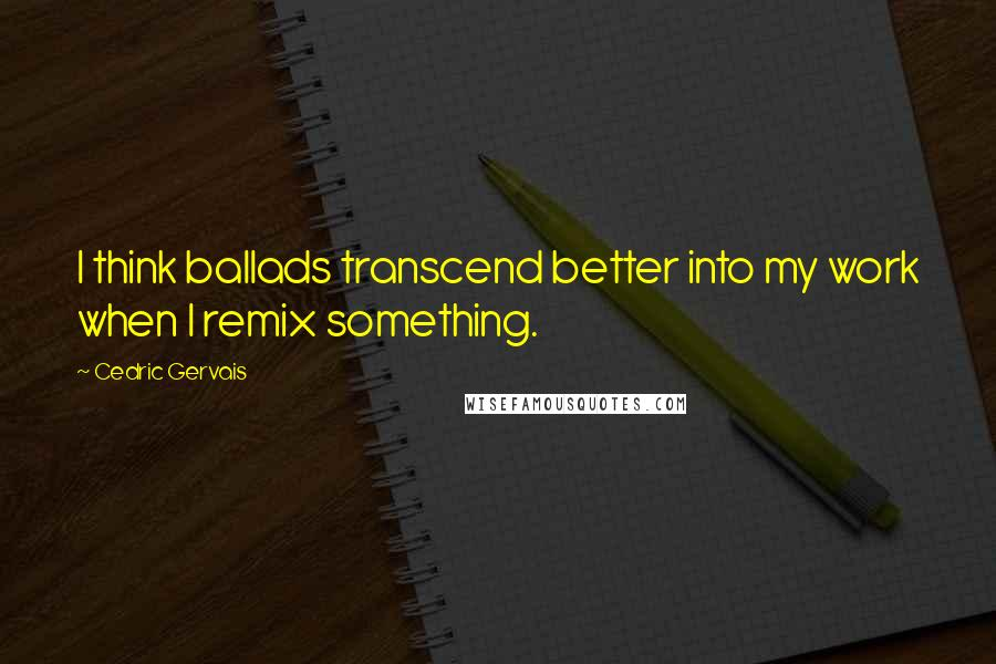 Cedric Gervais quotes: I think ballads transcend better into my work when I remix something.