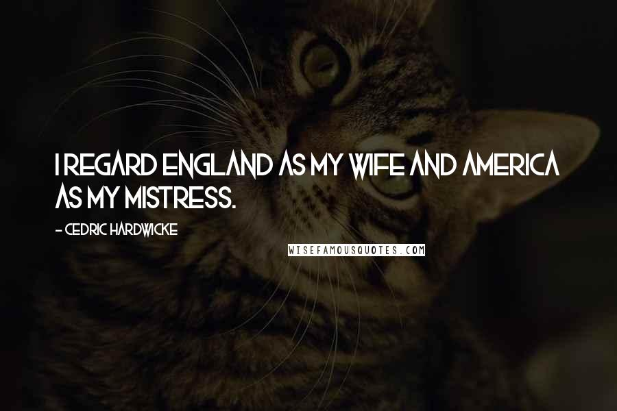 Cedric Hardwicke quotes: I regard England as my wife and America as my mistress.