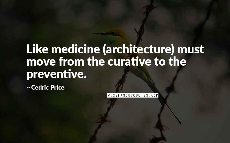 Cedric Price quotes: Like medicine (architecture) must move from the curative to the preventive.