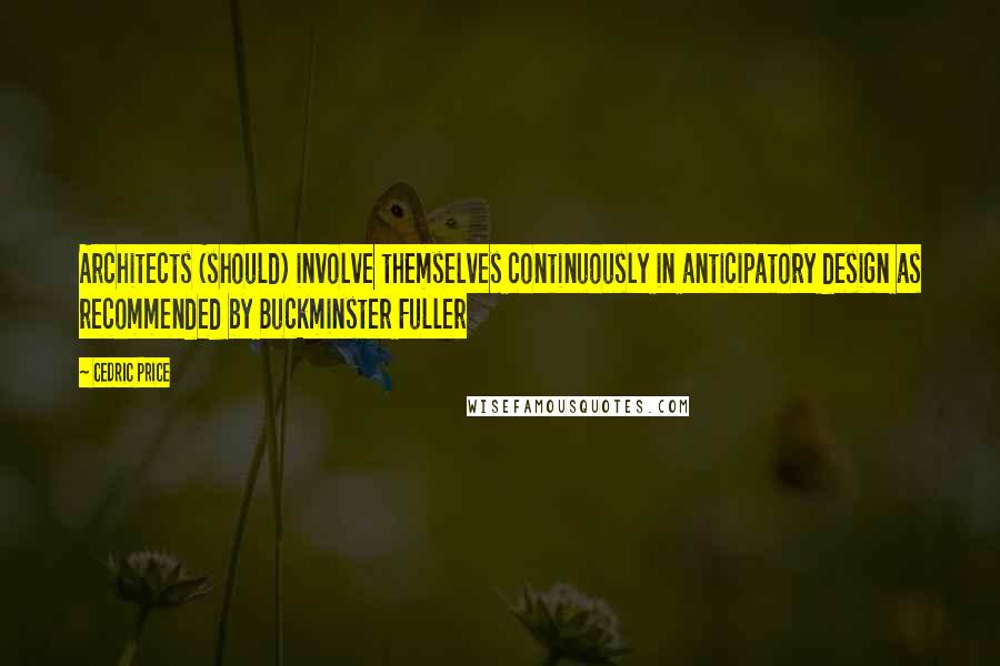 Cedric Price quotes: Architects (should) involve themselves continuously in anticipatory design as recommended by Buckminster Fuller