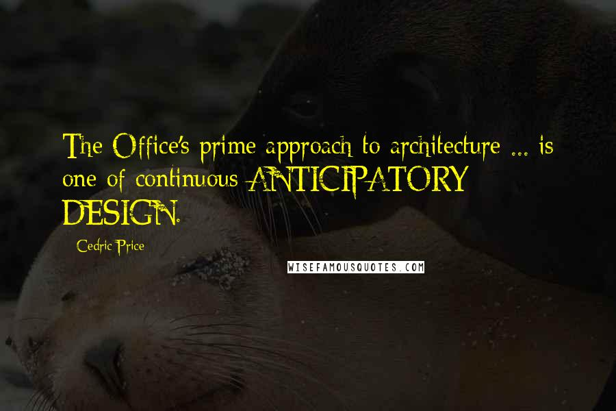 Cedric Price quotes: The Office's prime approach to architecture ... is one of continuous ANTICIPATORY DESIGN.