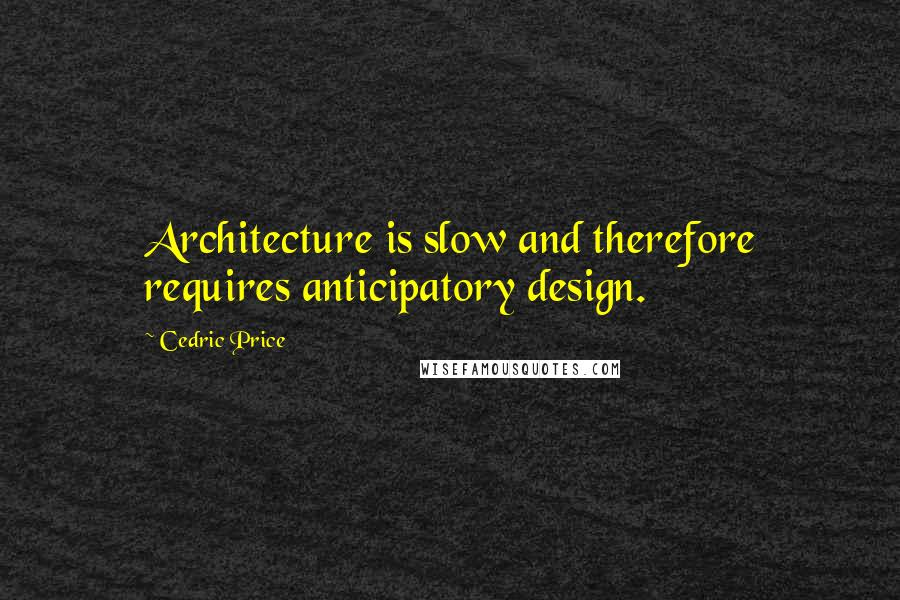 Cedric Price quotes: Architecture is slow and therefore requires anticipatory design.