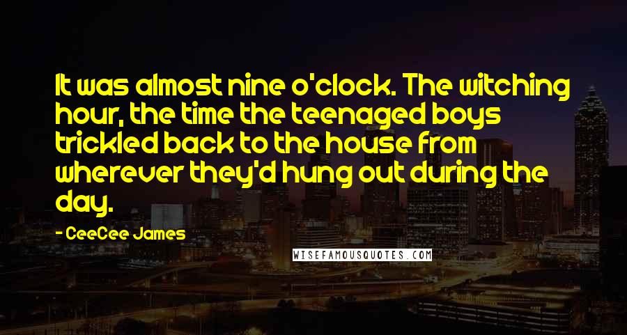 CeeCee James quotes: It was almost nine o'clock. The witching hour, the time the teenaged boys trickled back to the house from wherever they'd hung out during the day.