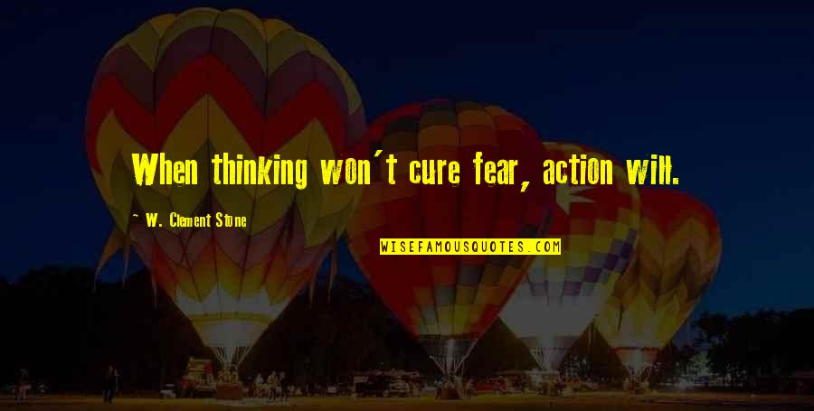 Ceilin Quotes By W. Clement Stone: When thinking won't cure fear, action will.