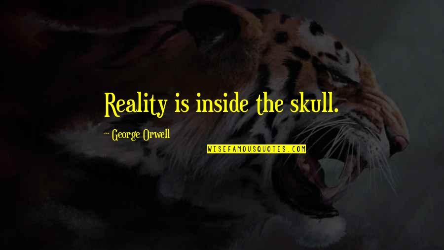 Ceilingless Quotes By George Orwell: Reality is inside the skull.