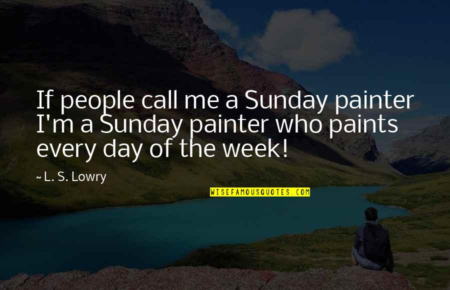 Celadons Quotes By L. S. Lowry: If people call me a Sunday painter I'm