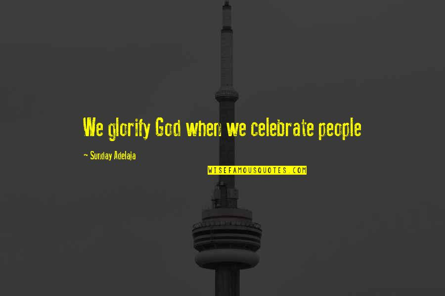 Celebrating Life And Love Quotes By Sunday Adelaja: We glorify God when we celebrate people