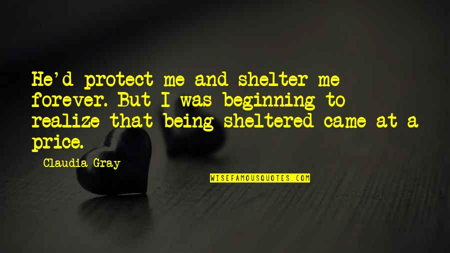 Celebrative Quotes By Claudia Gray: He'd protect me and shelter me forever. But