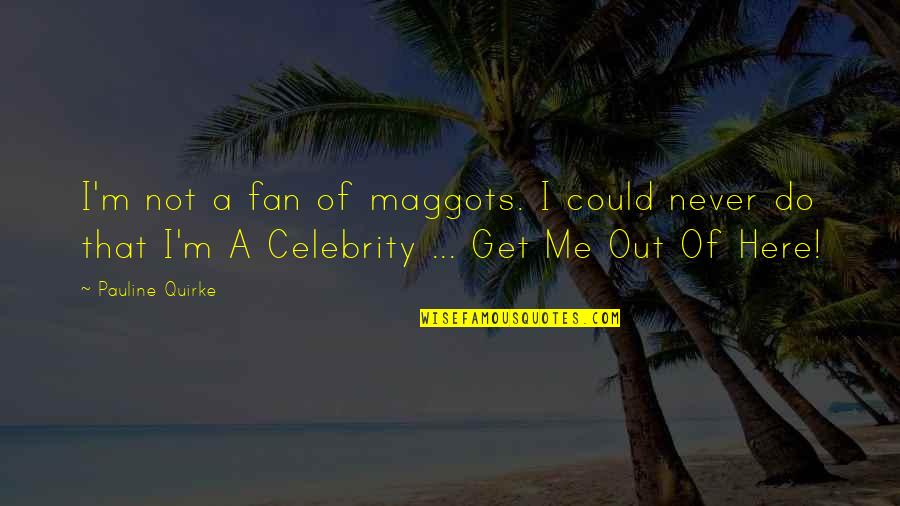 Celebrity Fans Quotes By Pauline Quirke: I'm not a fan of maggots. I could
