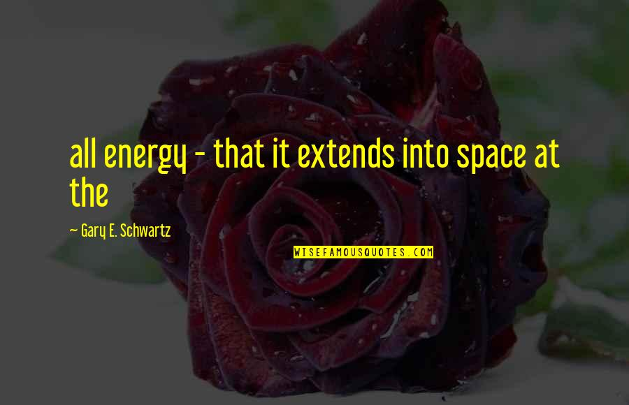 Celebrity Idols Quotes By Gary E. Schwartz: all energy - that it extends into space