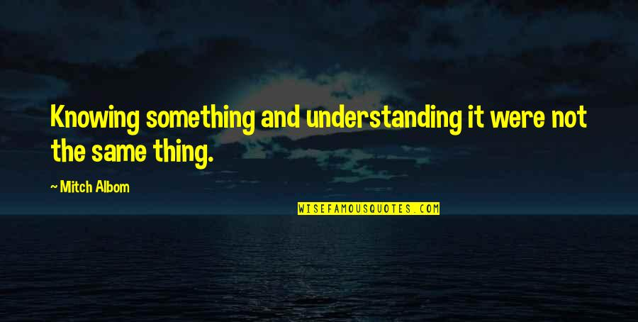 Celebrity Idols Quotes By Mitch Albom: Knowing something and understanding it were not the
