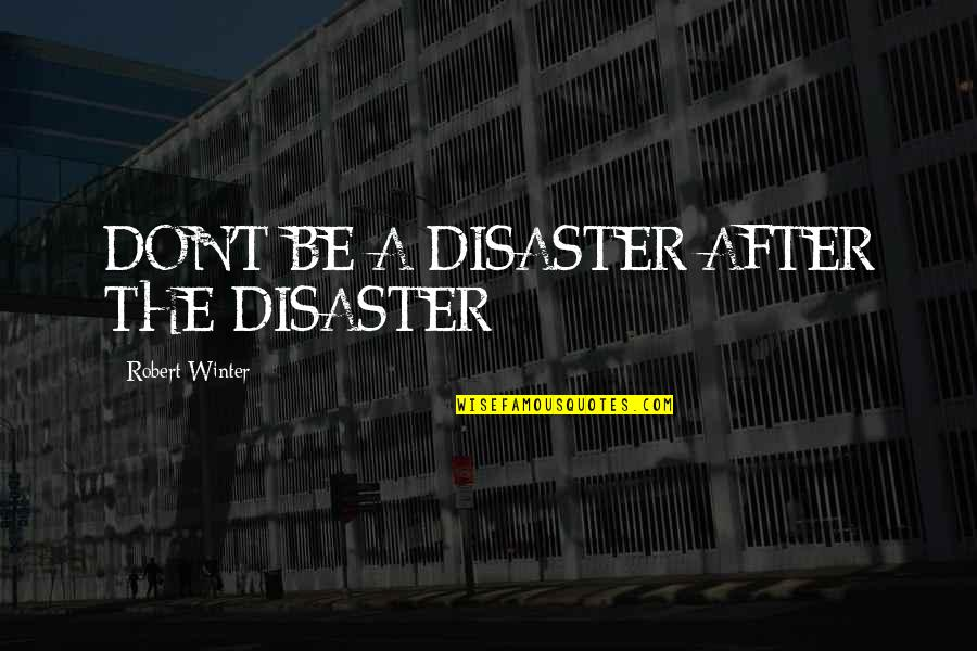 Celebrity Idols Quotes By Robert Winter: DON'T BE A DISASTER AFTER THE DISASTER