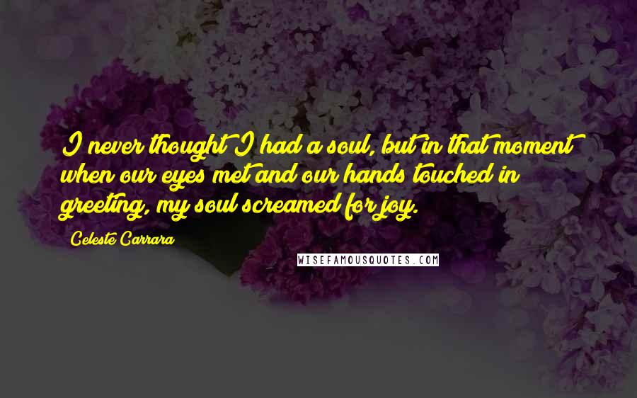 Celeste Carrara quotes: I never thought I had a soul, but in that moment when our eyes met and our hands touched in greeting, my soul screamed for joy.