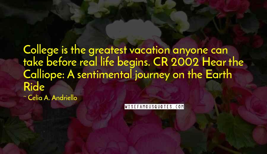 Celia A. Andriello quotes: College is the greatest vacation anyone can take before real life begins. CR 2002 Hear the Calliope: A sentimental journey on the Earth Ride