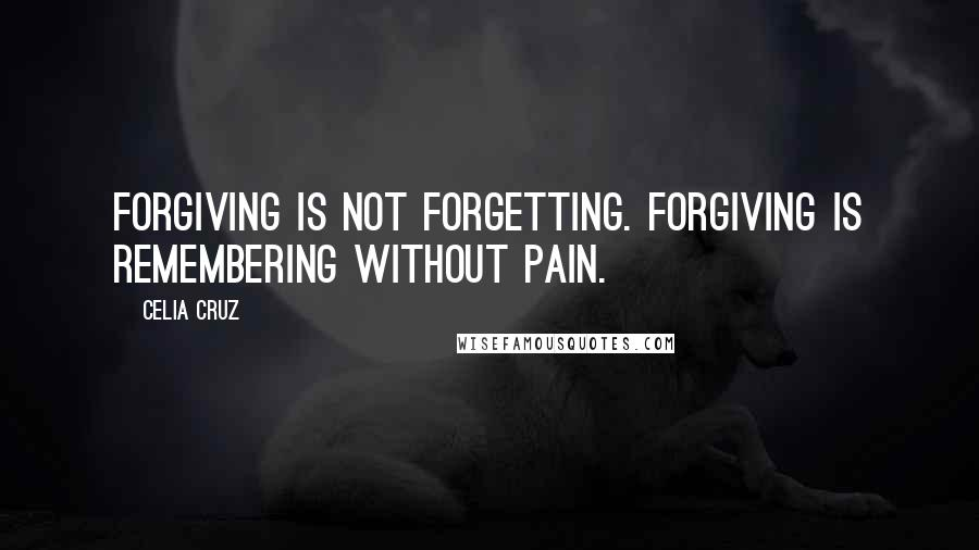 Celia Cruz quotes: Forgiving is not forgetting. Forgiving is remembering without pain.