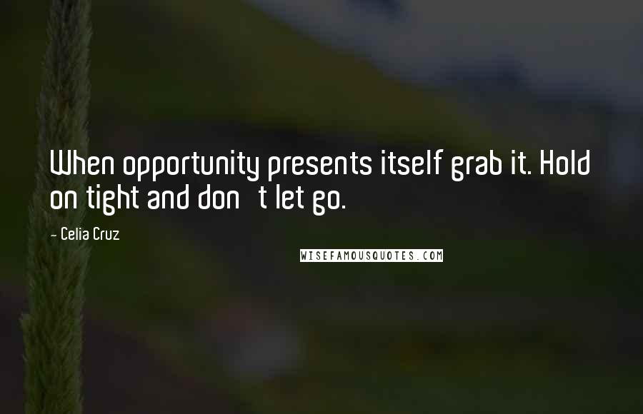 Celia Cruz quotes: When opportunity presents itself grab it. Hold on tight and don't let go.