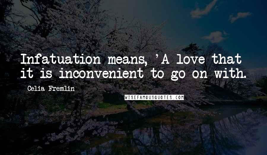 Celia Fremlin quotes: Infatuation means, 'A love that it is inconvenient to go on with.