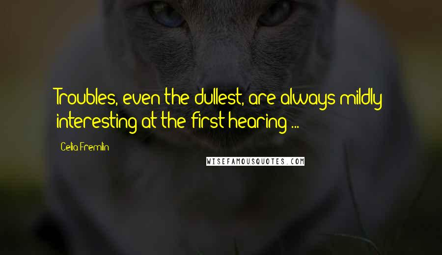 Celia Fremlin quotes: Troubles, even the dullest, are always mildly interesting at the first hearing ...