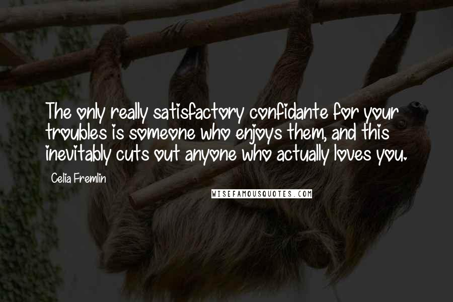 Celia Fremlin quotes: The only really satisfactory confidante for your troubles is someone who enjoys them, and this inevitably cuts out anyone who actually loves you.