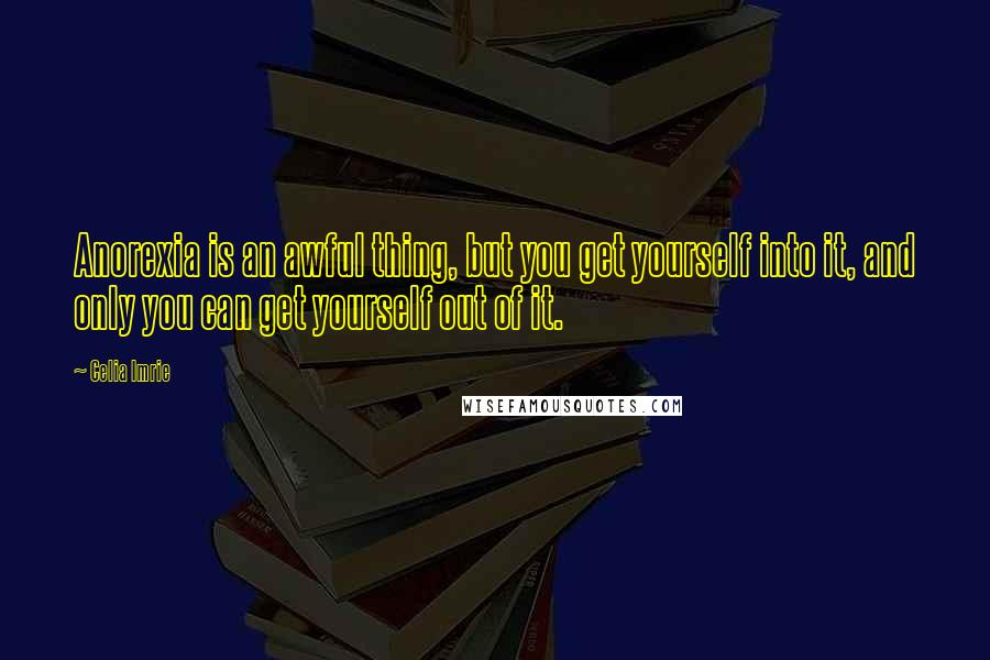 Celia Imrie quotes: Anorexia is an awful thing, but you get yourself into it, and only you can get yourself out of it.