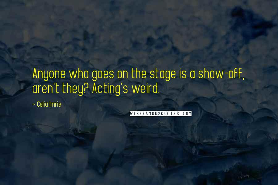 Celia Imrie quotes: Anyone who goes on the stage is a show-off, aren't they? Acting's weird.