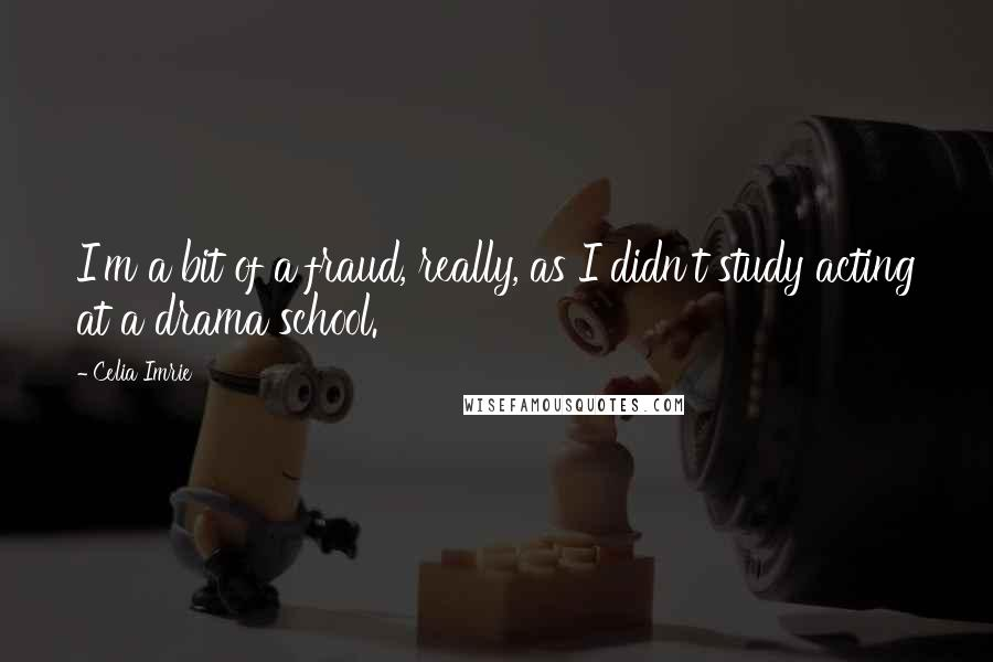 Celia Imrie quotes: I'm a bit of a fraud, really, as I didn't study acting at a drama school.