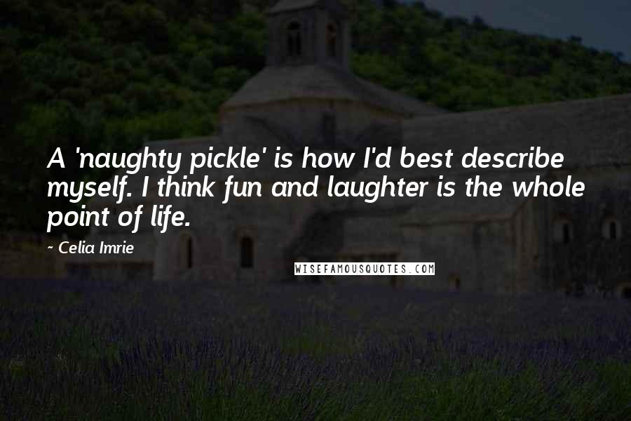 Celia Imrie quotes: A 'naughty pickle' is how I'd best describe myself. I think fun and laughter is the whole point of life.