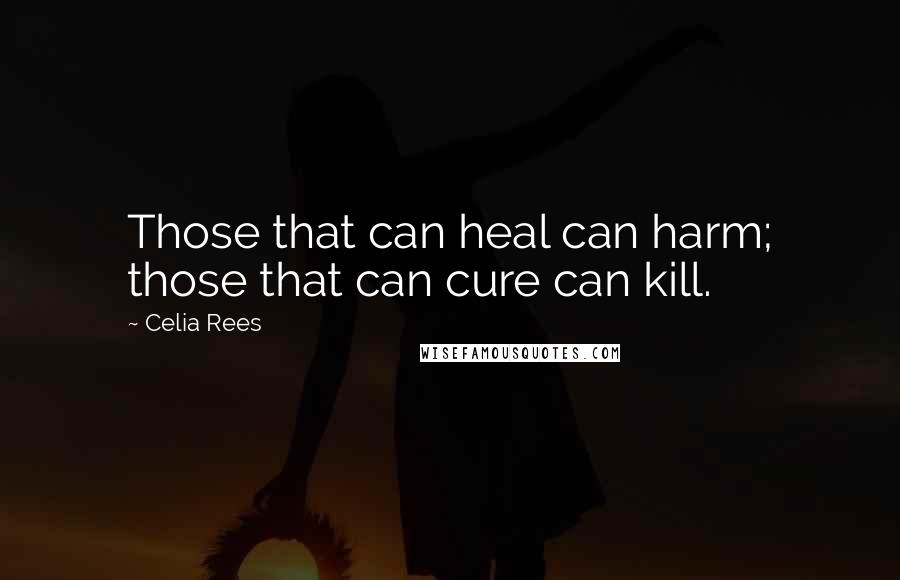 Celia Rees quotes: Those that can heal can harm; those that can cure can kill.