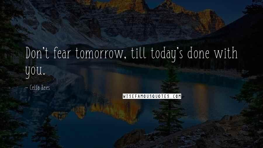 Celia Rees quotes: Don't fear tomorrow, till today's done with you.