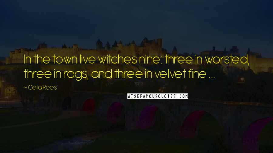 Celia Rees quotes: In the town live witches nine: three in worsted, three in rags, and three in velvet fine ...