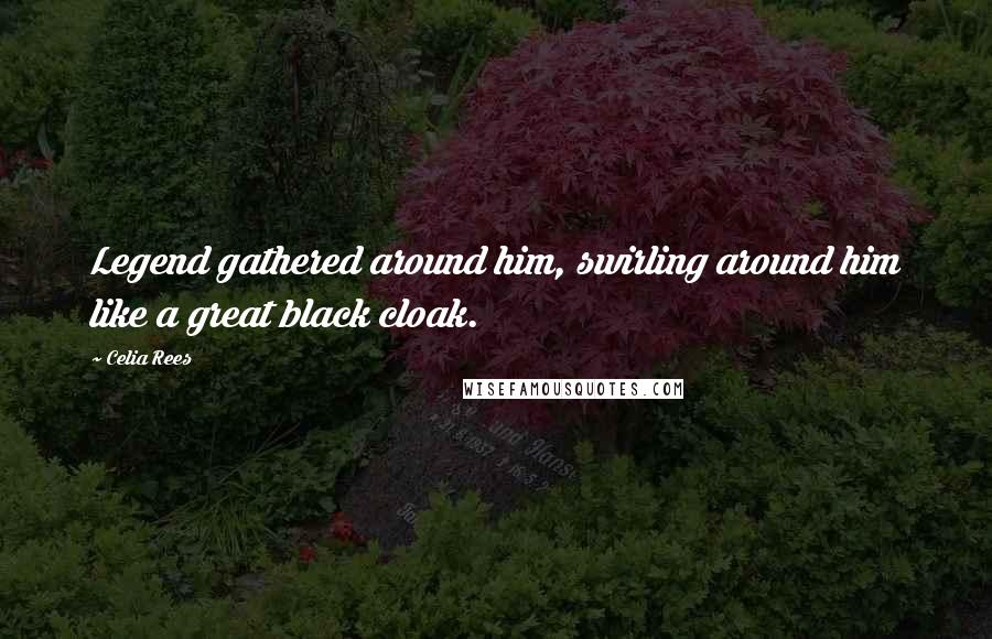 Celia Rees quotes: Legend gathered around him, swirling around him like a great black cloak.