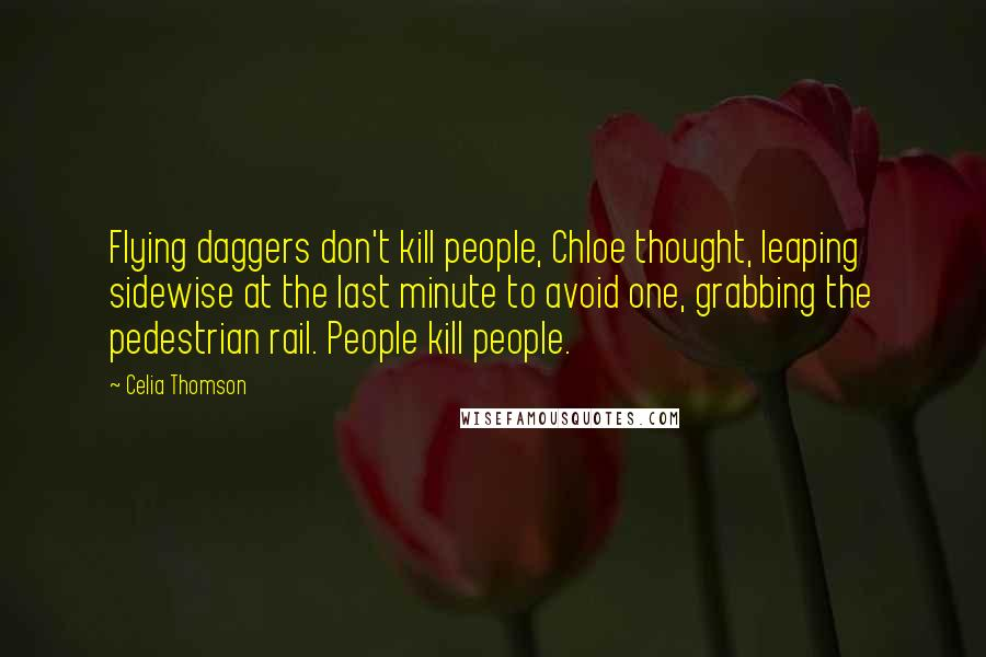 Celia Thomson quotes: Flying daggers don't kill people, Chloe thought, leaping sidewise at the last minute to avoid one, grabbing the pedestrian rail. People kill people.