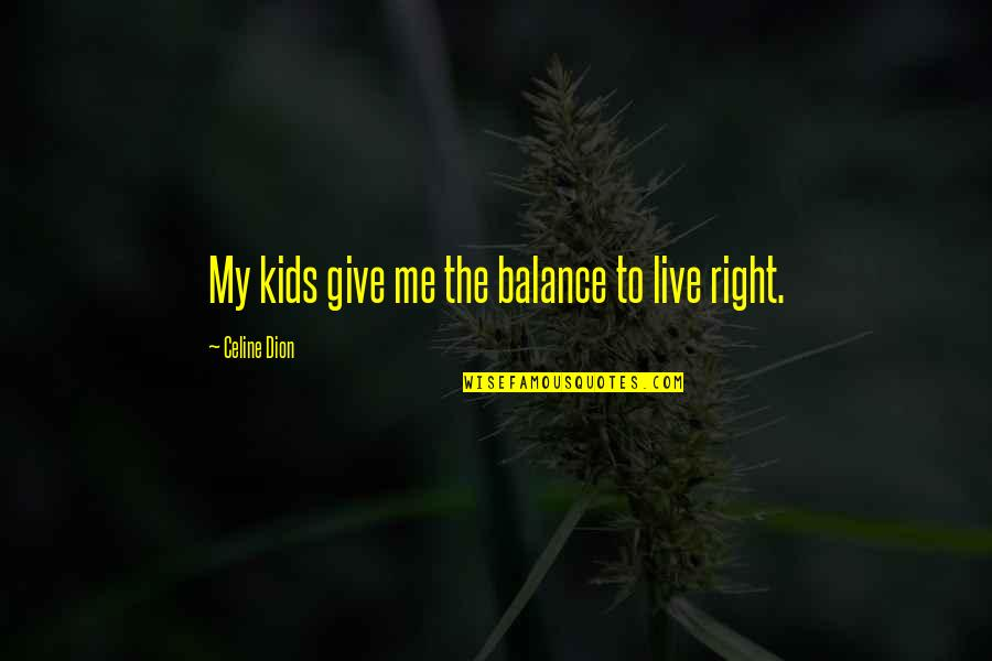 Celine Dion Family Quotes By Celine Dion: My kids give me the balance to live