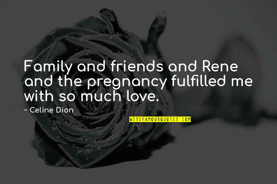 Celine Dion Family Quotes By Celine Dion: Family and friends and Rene and the pregnancy