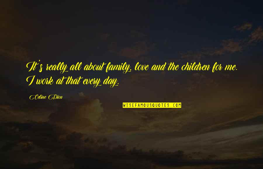 Celine Dion Family Quotes By Celine Dion: It's really all about family, love and the