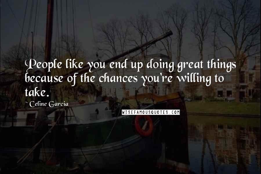 Celine Garcia quotes: People like you end up doing great things because of the chances you're willing to take.