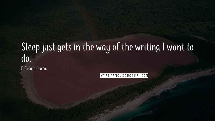 Celine Garcia quotes: Sleep just gets in the way of the writing I want to do.