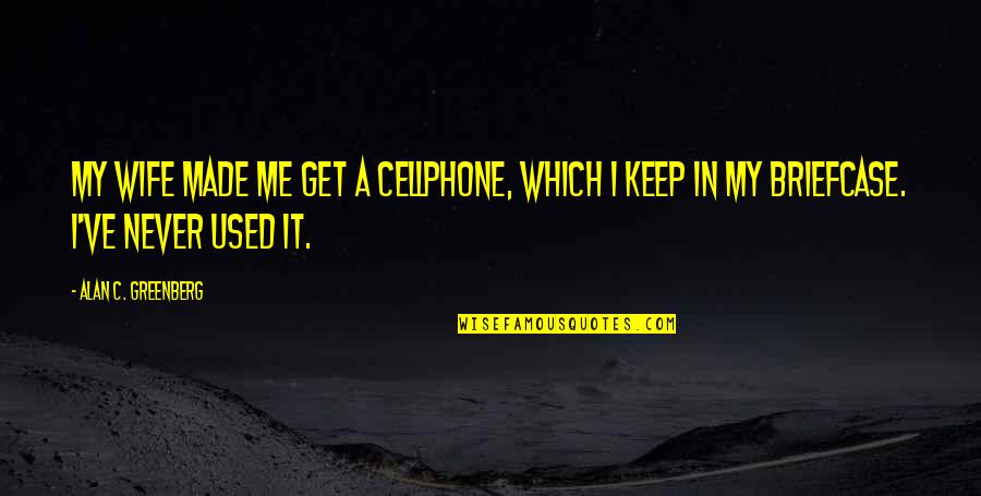 Cellphone Quotes By Alan C. Greenberg: My wife made me get a cellphone, which