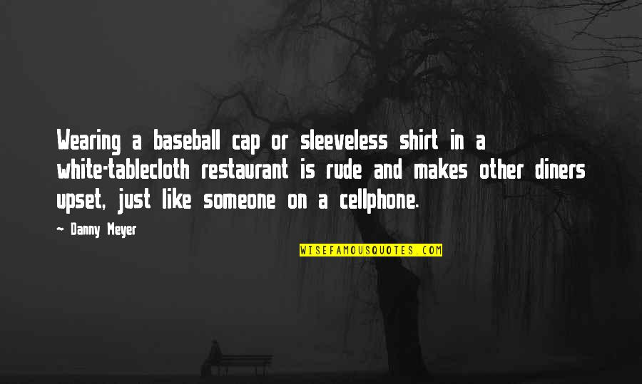 Cellphone Quotes By Danny Meyer: Wearing a baseball cap or sleeveless shirt in