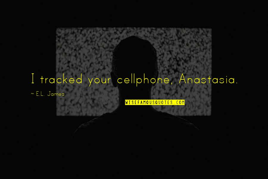 Cellphone Quotes By E.L. James: I tracked your cellphone, Anastasia.