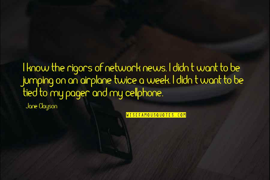 Cellphone Quotes By Jane Clayson: I know the rigors of network news. I