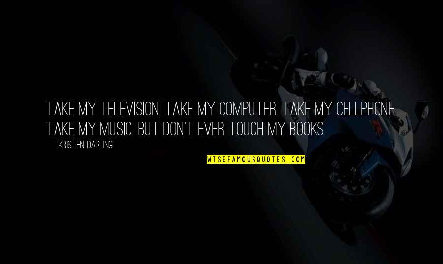 Cellphone Quotes By Kristen Darling: Take my television. Take my computer. Take my