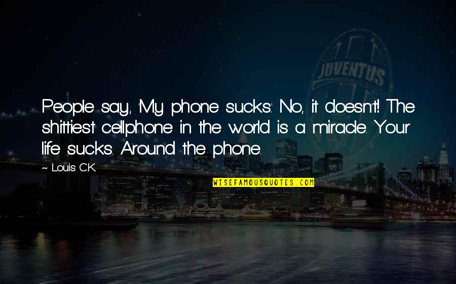 Cellphone Quotes By Louis C.K.: People say, 'My phone sucks.' No, it doesn't!