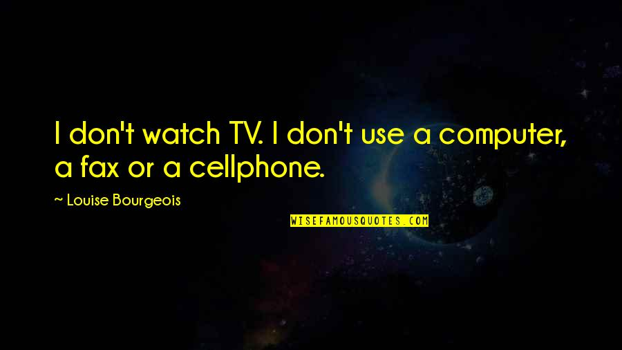 Cellphone Quotes By Louise Bourgeois: I don't watch TV. I don't use a