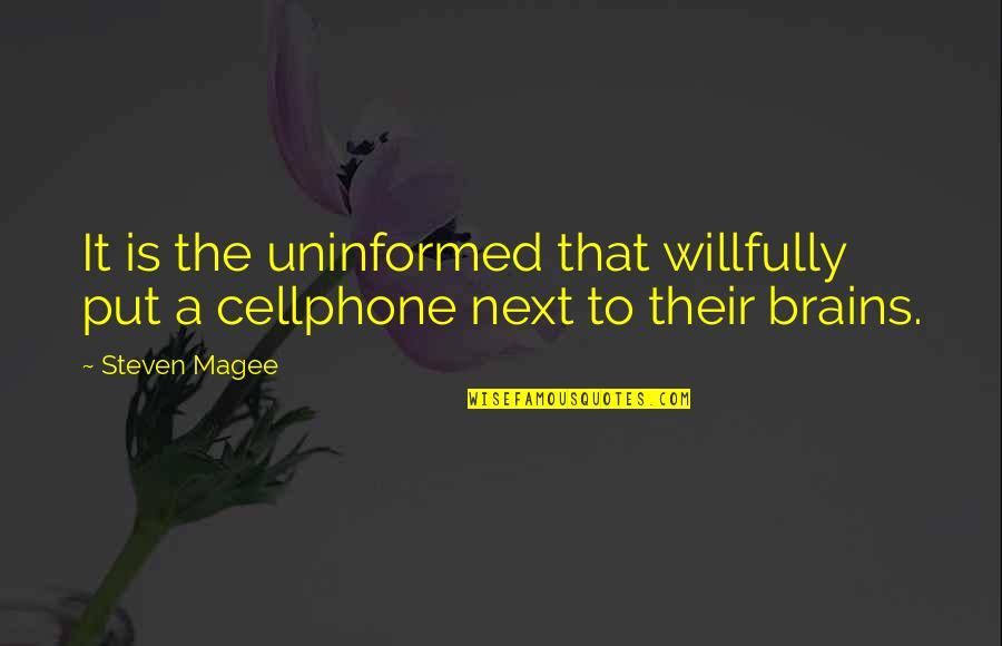 Cellphone Quotes By Steven Magee: It is the uninformed that willfully put a