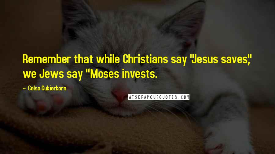 "Celso Cukierkorn quotes: Remember that while Christians say ""Jesus saves,"" we Jews say ""Moses invests."